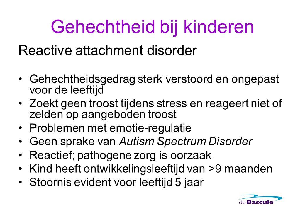 Reactive attachment disorder Gehechtheidsgedrag sterk verstoord en ongepast voor de leeftijd Zoekt geen troost tijdens stress en reageert niet of zeld