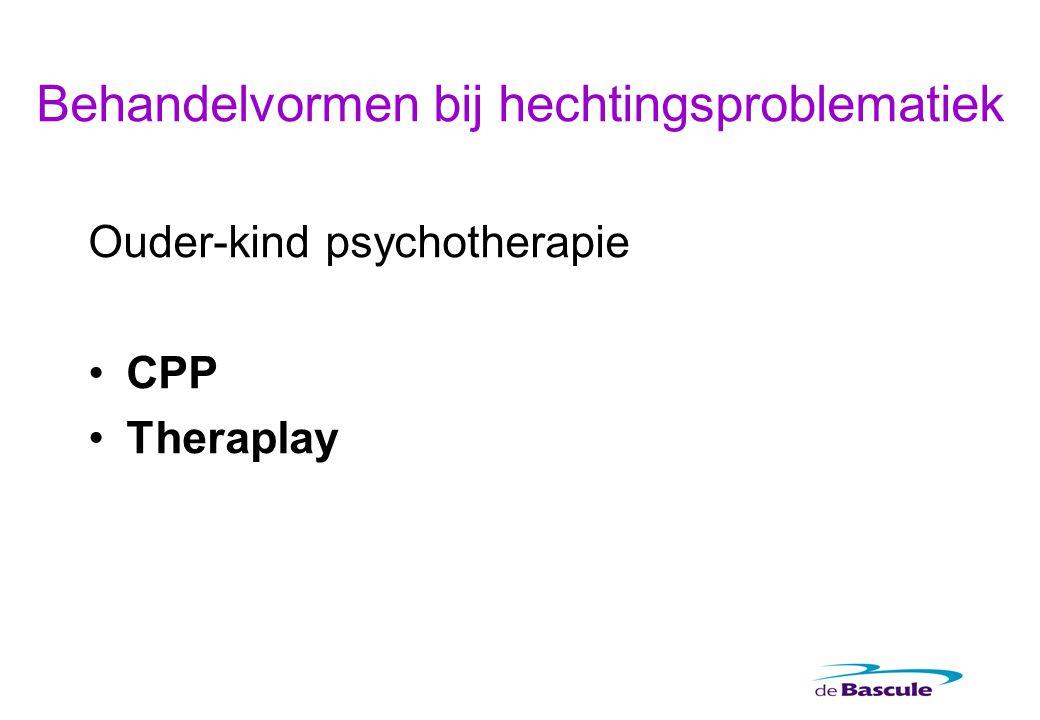 Behandelvormen bij hechtingsproblematiek Ouder-kind psychotherapie CPP Theraplay