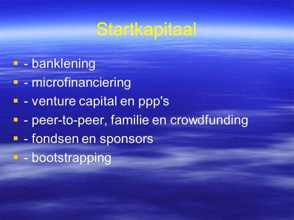 Startkapitaal   - banklening   - microfinanciering   - venture capital en ppp s   - peer-to-peer, familie en crowdfunding   - fondsen en sponsors   - bootstrapping