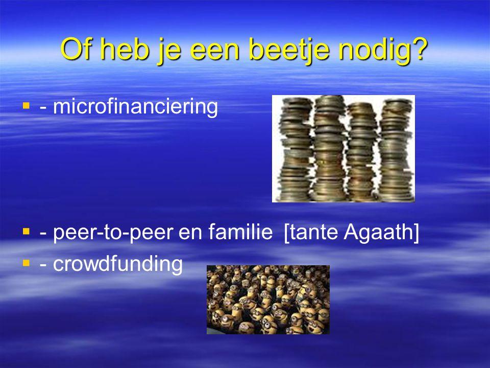 Of heb je een beetje nodig?   - microfinanciering   - peer-to-peer en familie [tante Agaath]   - crowdfunding