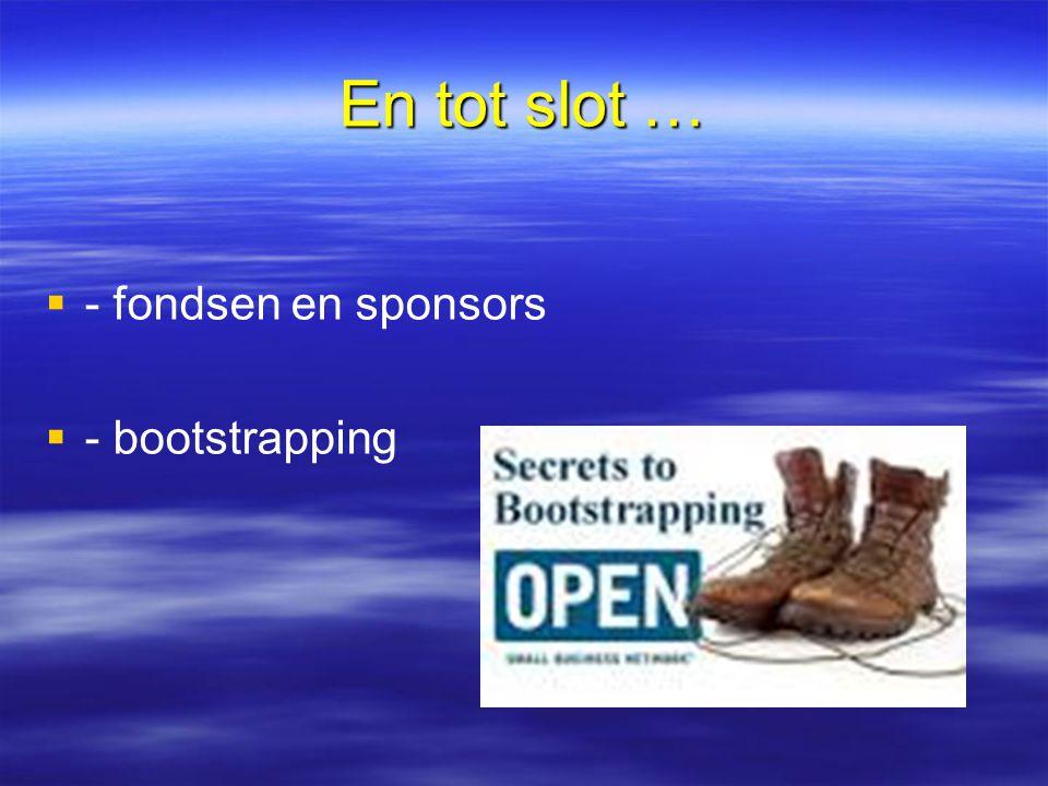 En tot slot …   - fondsen en sponsors   - bootstrapping