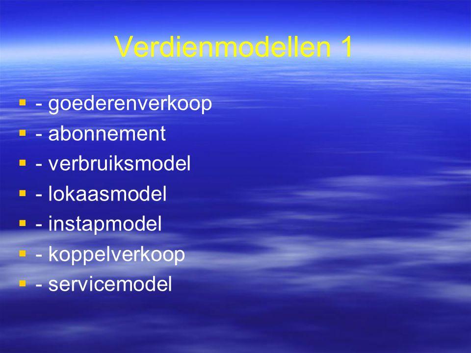 Verdienmodellen 1   - goederenverkoop   - abonnement   - verbruiksmodel   - lokaasmodel   - instapmodel   - koppelverkoop   - servicemod