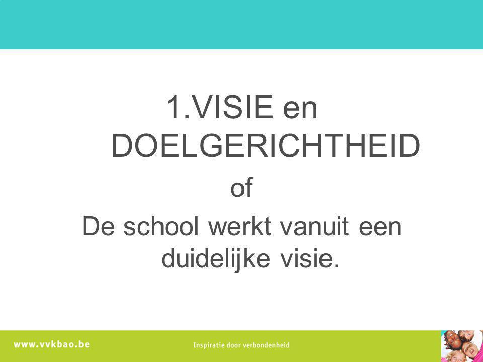 1.VISIE en DOELGERICHTHEID of De school werkt vanuit een duidelijke visie.