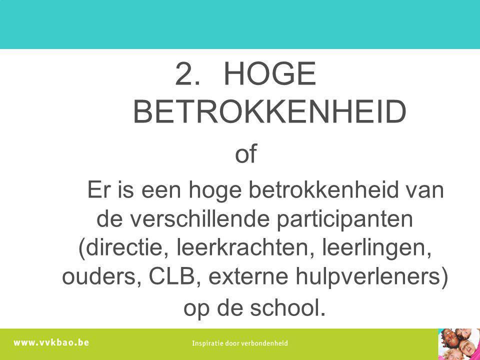 2.HOGE BETROKKENHEID of Er is een hoge betrokkenheid van de verschillende participanten (directie, leerkrachten, leerlingen, ouders, CLB, externe hulp