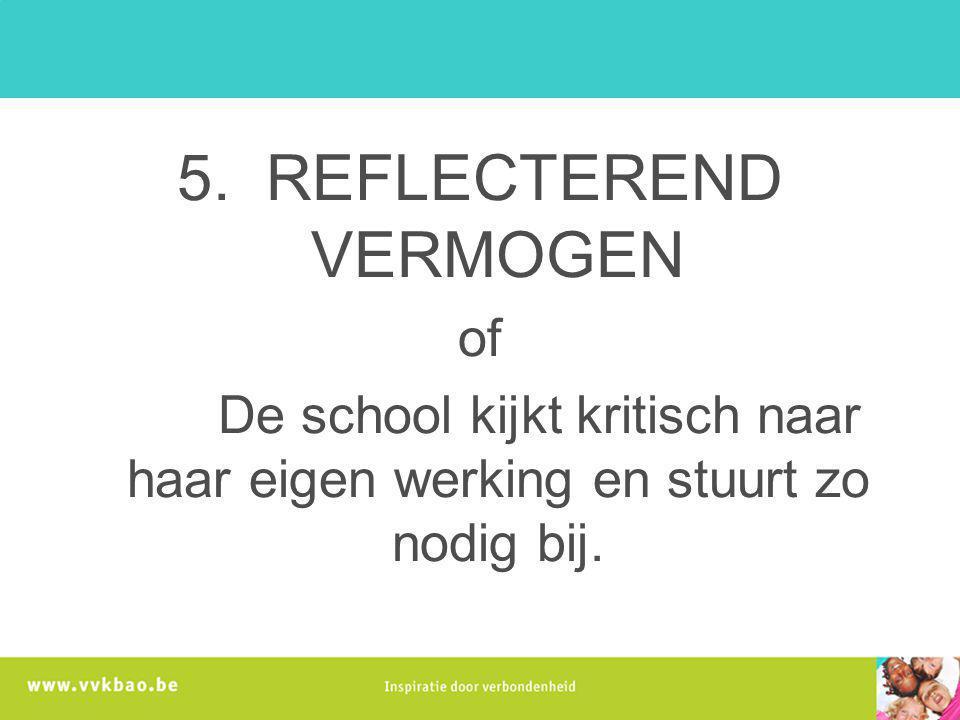 5. REFLECTEREND VERMOGEN of De school kijkt kritisch naar haar eigen werking en stuurt zo nodig bij.