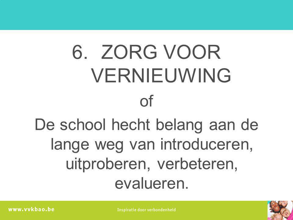 6.ZORG VOOR VERNIEUWING of De school hecht belang aan de lange weg van introduceren, uitproberen, verbeteren, evalueren.