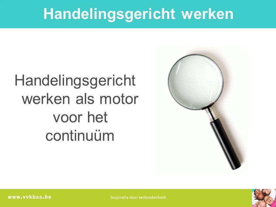 Handelingsgericht werken Handelingsgericht werken als motor voor het continuüm