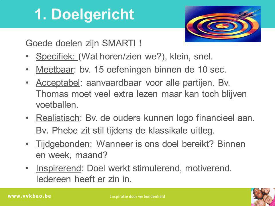 1. Doelgericht Goede doelen zijn SMARTI ! Specifiek: (Wat horen/zien we?), klein, snel. Meetbaar: bv. 15 oefeningen binnen de 10 sec. Acceptabel: aanv