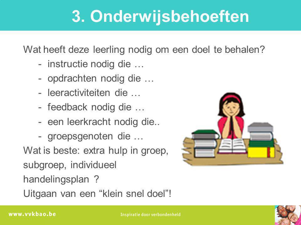 3. Onderwijsbehoeften Wat heeft deze leerling nodig om een doel te behalen? -instructie nodig die … -opdrachten nodig die … -leeractiviteiten die … -f