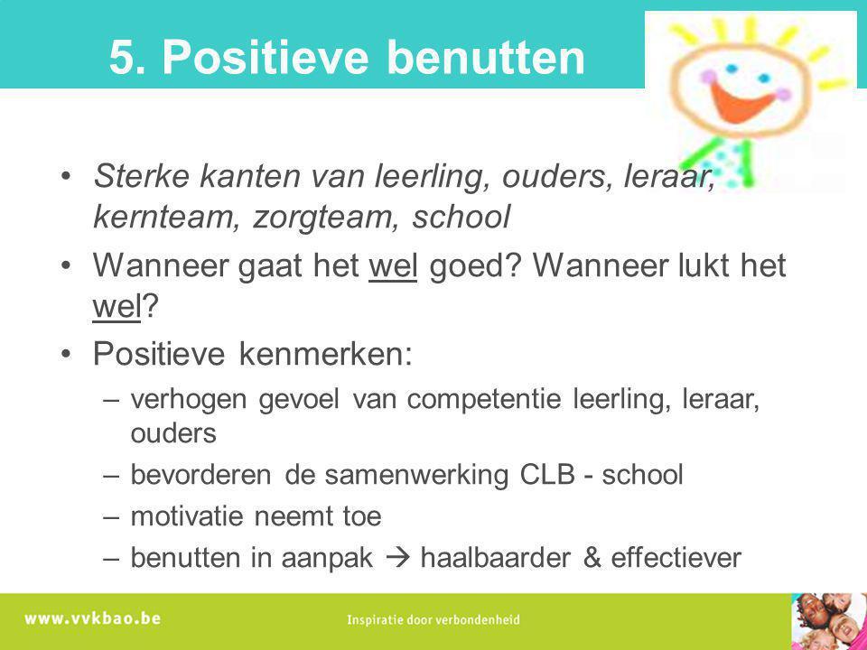 5. Positieve benutten Sterke kanten van leerling, ouders, leraar, kernteam, zorgteam, school Wanneer gaat het wel goed? Wanneer lukt het wel? Positiev
