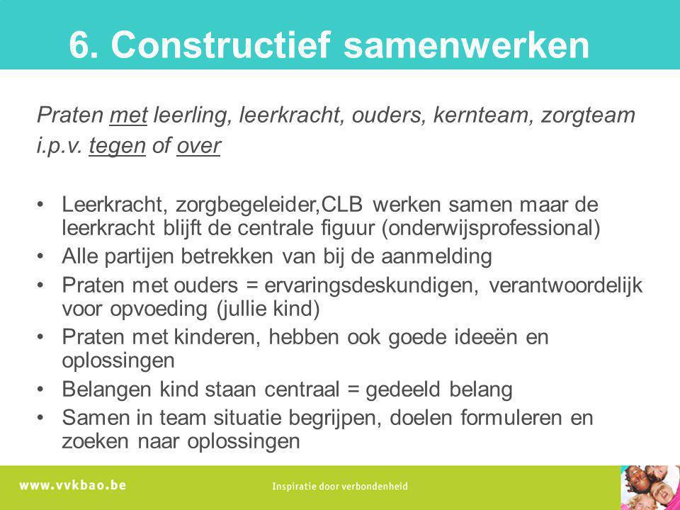 6. Constructief samenwerken Praten met leerling, leerkracht, ouders, kernteam, zorgteam i.p.v. tegen of over Leerkracht, zorgbegeleider,CLB werken sam