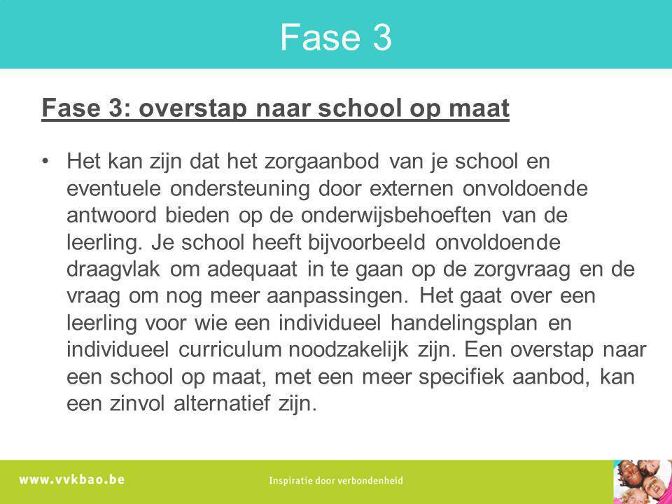 Fase 3 Fase 3: overstap naar school op maat Het kan zijn dat het zorgaanbod van je school en eventuele ondersteuning door externen onvoldoende antwoor