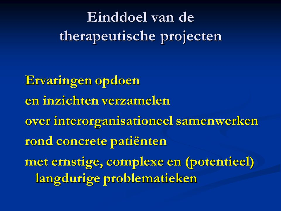Einddoel van de therapeutische projecten Ervaringen opdoen en inzichten verzamelen over interorganisationeel samenwerken rond concrete patiënten met ernstige, complexe en (potentieel) langdurige problematieken