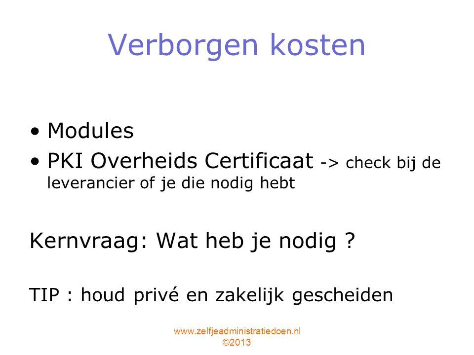 www.zelfjeadministratiedoen.nl ©2013 Verborgen kosten Modules PKI Overheids Certificaat -> check bij de leverancier of je die nodig hebt Kernvraag: Wat heb je nodig .