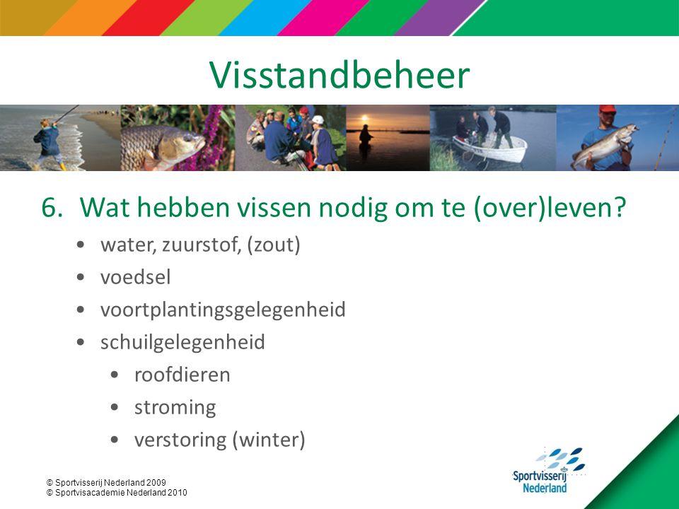 © Sportvisserij Nederland 2009 © Sportvisacademie Nederland 2010 Visstandbeheer 6.Wat hebben vissen nodig om te (over)leven? water, zuurstof, (zout) v