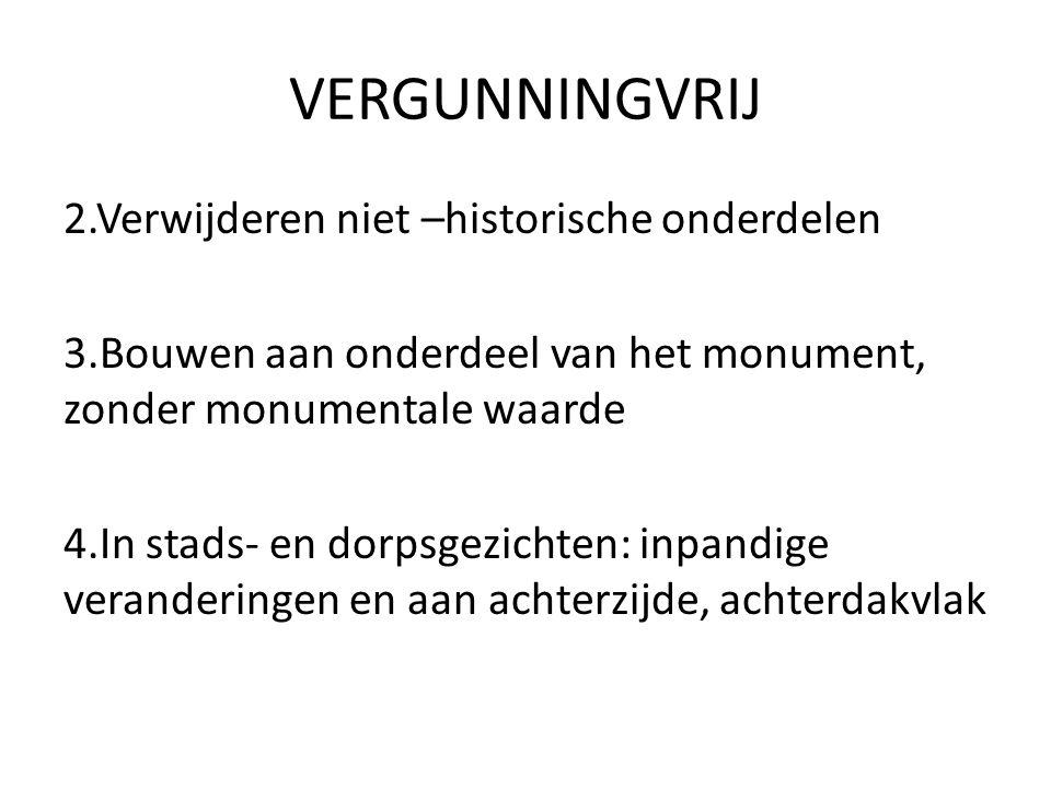 VERGUNNINGVRIJ 2.Verwijderen niet –historische onderdelen 3.Bouwen aan onderdeel van het monument, zonder monumentale waarde 4.In stads- en dorpsgezic