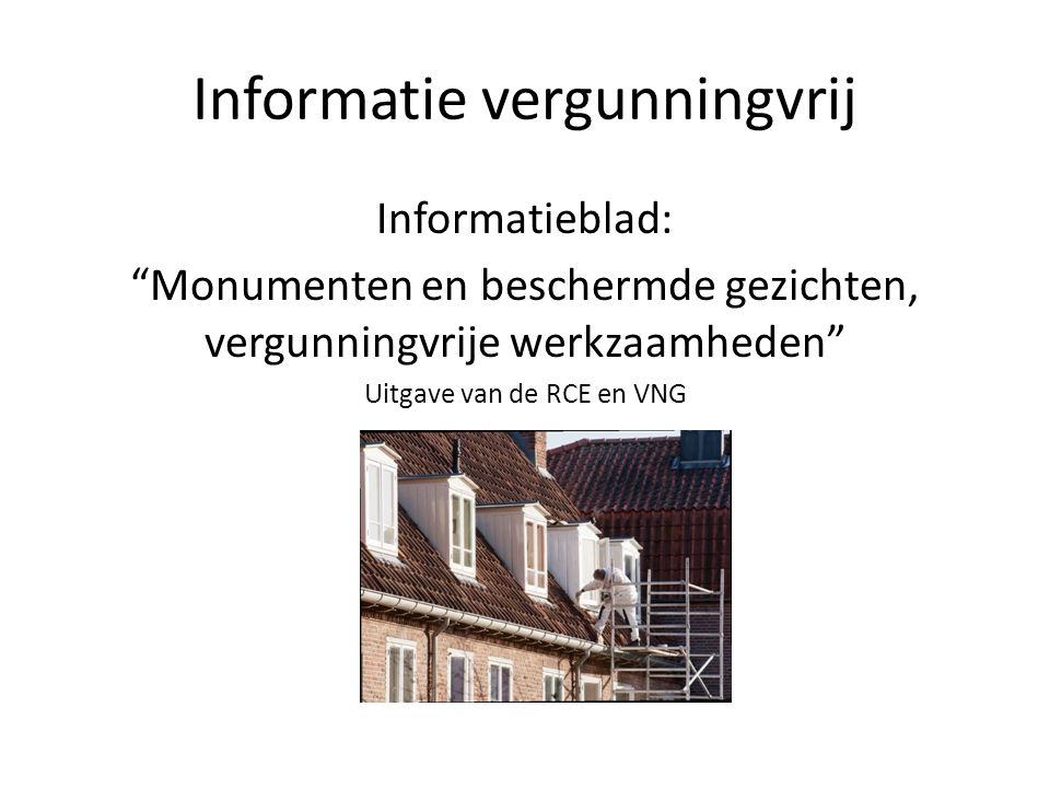 """Informatie vergunningvrij Informatieblad: """"Monumenten en beschermde gezichten, vergunningvrije werkzaamheden"""" Uitgave van de RCE en VNG en"""";"""