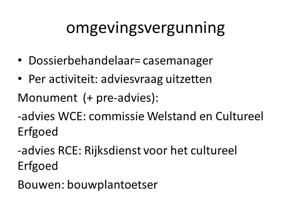 omgevingsvergunning Dossierbehandelaar= casemanager Per activiteit: adviesvraag uitzetten Monument (+ pre-advies): -advies WCE: commissie Welstand en