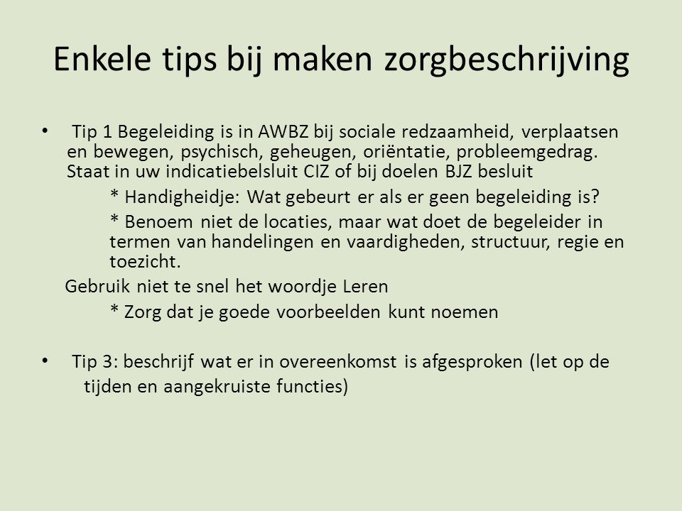 Enkele tips bij maken zorgbeschrijving Tip 1 Begeleiding is in AWBZ bij sociale redzaamheid, verplaatsen en bewegen, psychisch, geheugen, oriëntatie, probleemgedrag.