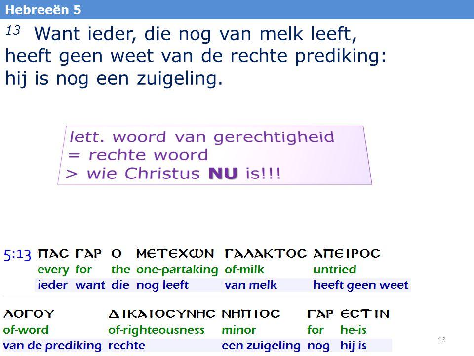 13 13 Want ieder, die nog van melk leeft, heeft geen weet van de rechte prediking: hij is nog een zuigeling. Hebreeën 5