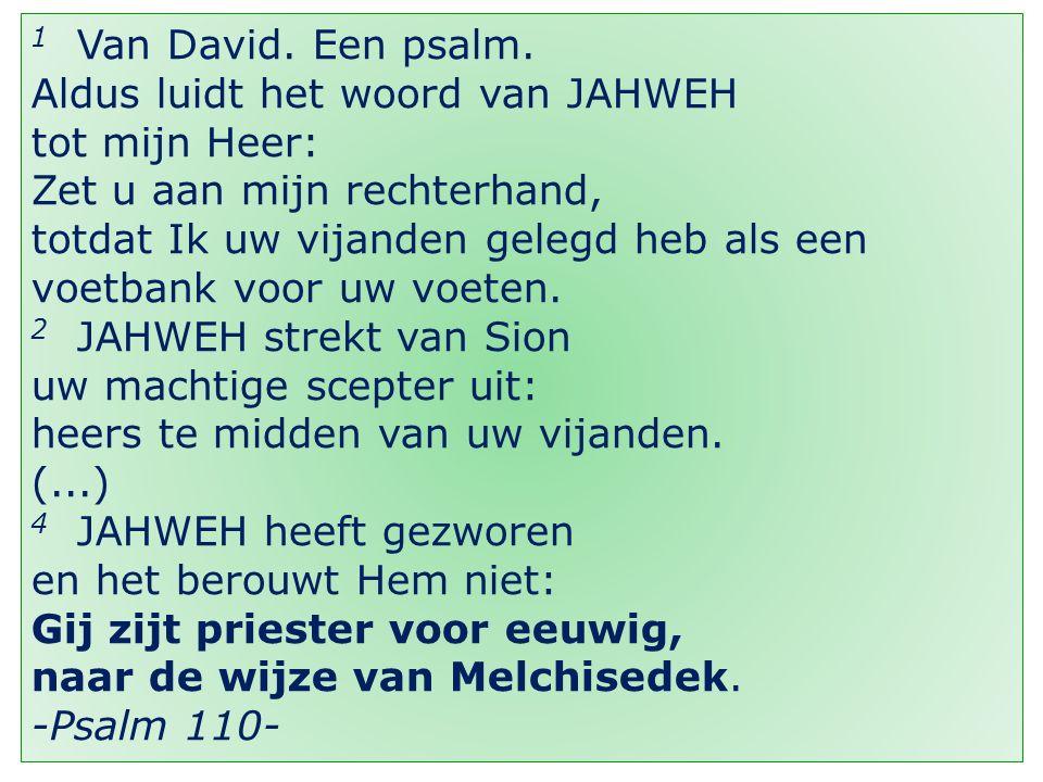 4 1 Van David. Een psalm. Aldus luidt het woord van JAHWEH tot mijn Heer: Zet u aan mijn rechterhand, totdat Ik uw vijanden gelegd heb als een voetban