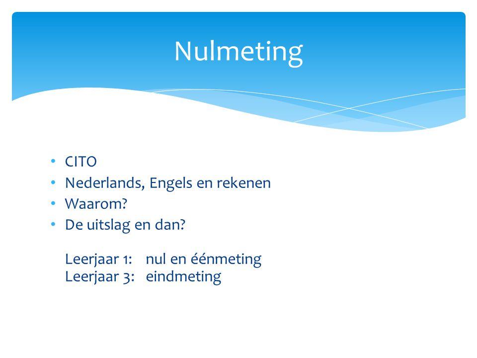CITO Nederlands, Engels en rekenen Waarom? De uitslag en dan? Leerjaar 1: nul en éénmeting Leerjaar 3: eindmeting Nulmeting
