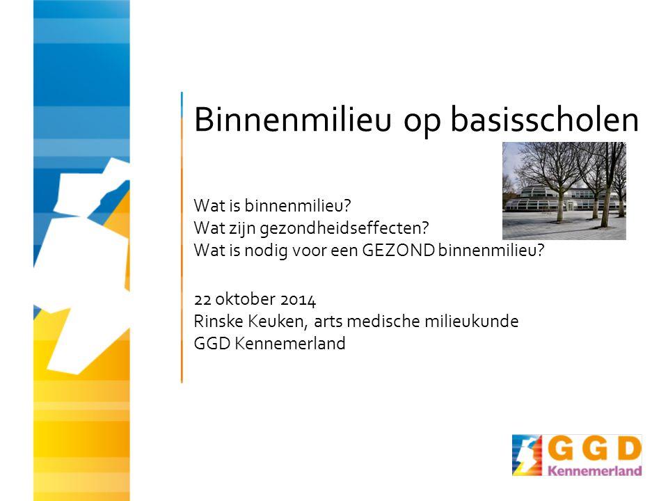 Binnenmilieu op basisscholen Wat is binnenmilieu? Wat zijn gezondheidseffecten? Wat is nodig voor een GEZOND binnenmilieu? 22 oktober 2014 Rinske Keuk