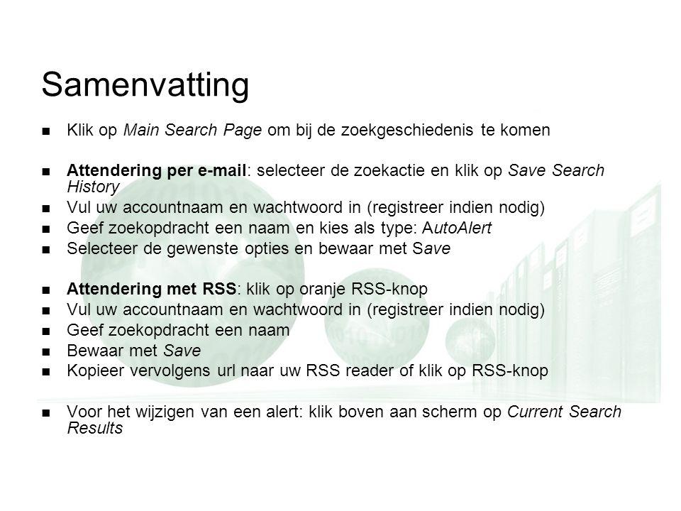 Samenvatting Klik op Main Search Page om bij de zoekgeschiedenis te komen Attendering per e-mail: selecteer de zoekactie en klik op Save Search Histor