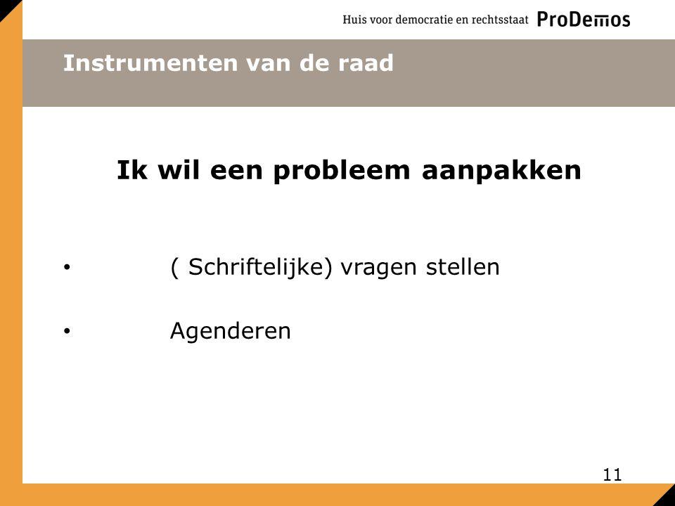 Instrumenten van de raad Ik wil een probleem aanpakken ( Schriftelijke) vragen stellen Agenderen 11
