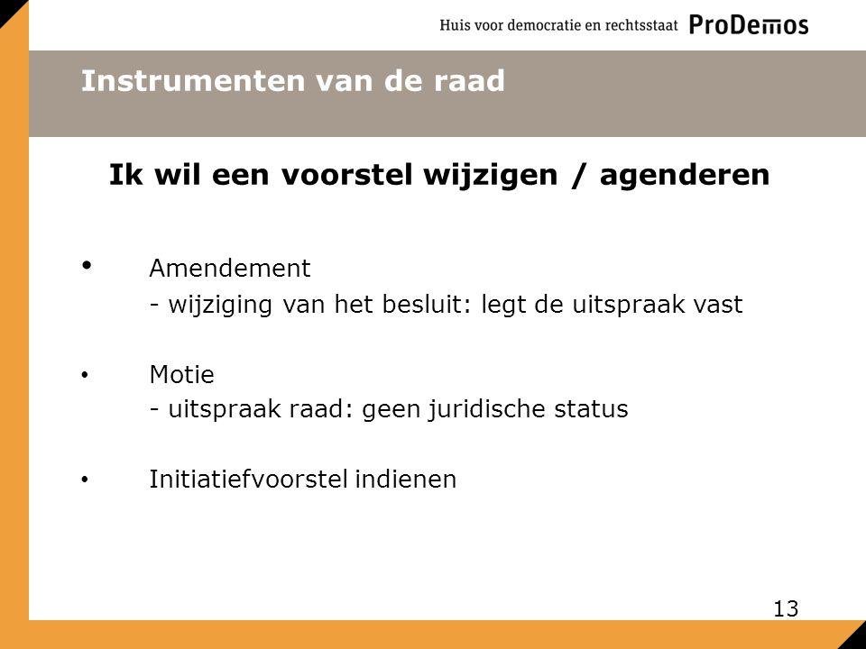 Instrumenten van de raad Ik wil een voorstel wijzigen / agenderen Amendement - wijziging van het besluit: legt de uitspraak vast Motie - uitspraak raad: geen juridische status Initiatiefvoorstel indienen 13