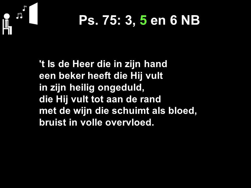 Ps. 75: 3, 5 en 6 NB 't Is de Heer die in zijn hand een beker heeft die Hij vult in zijn heilig ongeduld, die Hij vult tot aan de rand met de wijn die