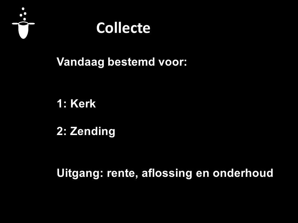 Collecte Vandaag bestemd voor: 1: Kerk 2: Zending Uitgang: rente, aflossing en onderhoud