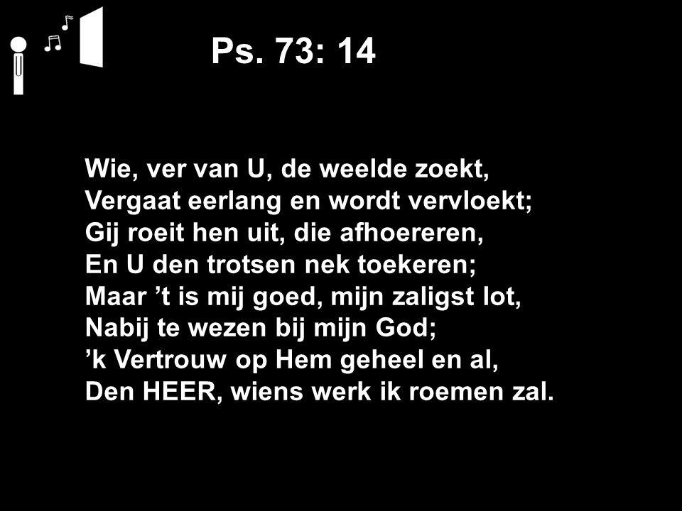 Ps. 73: 14 Wie, ver van U, de weelde zoekt, Vergaat eerlang en wordt vervloekt; Gij roeit hen uit, die afhoereren, En U den trotsen nek toekeren; Maar