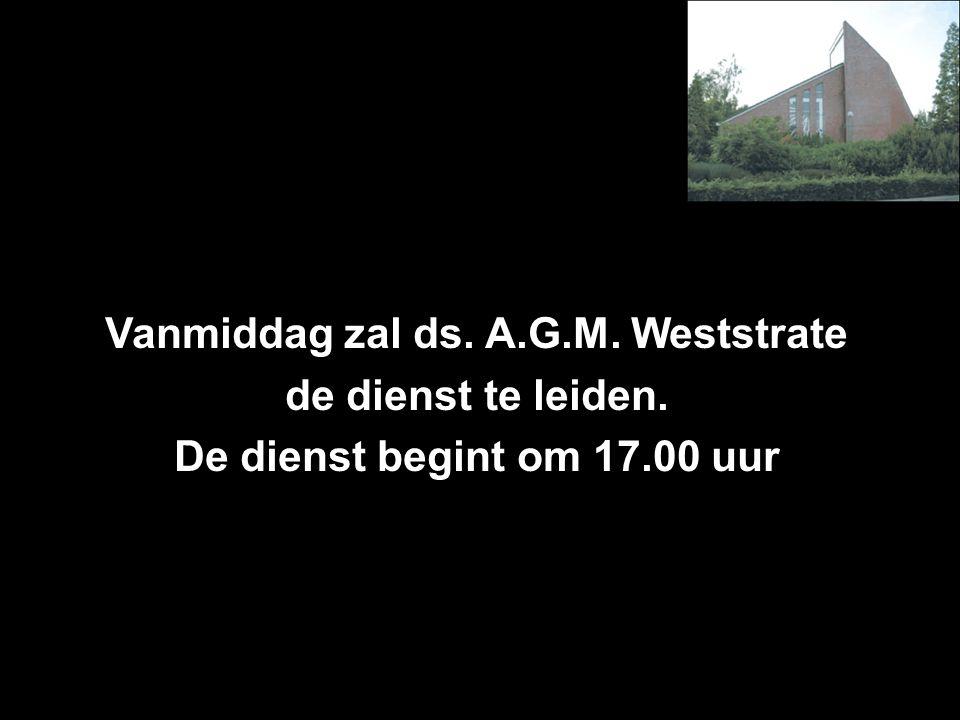 Vanmiddag zal ds. A.G.M. Weststrate de dienst te leiden. De dienst begint om 17.00 uur
