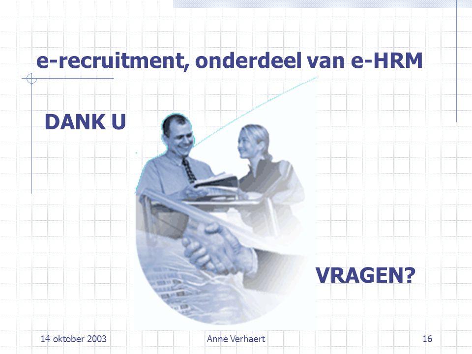 14 oktober 2003Anne Verhaert16 e-recruitment, onderdeel van e-HRM DANK U VRAGEN?