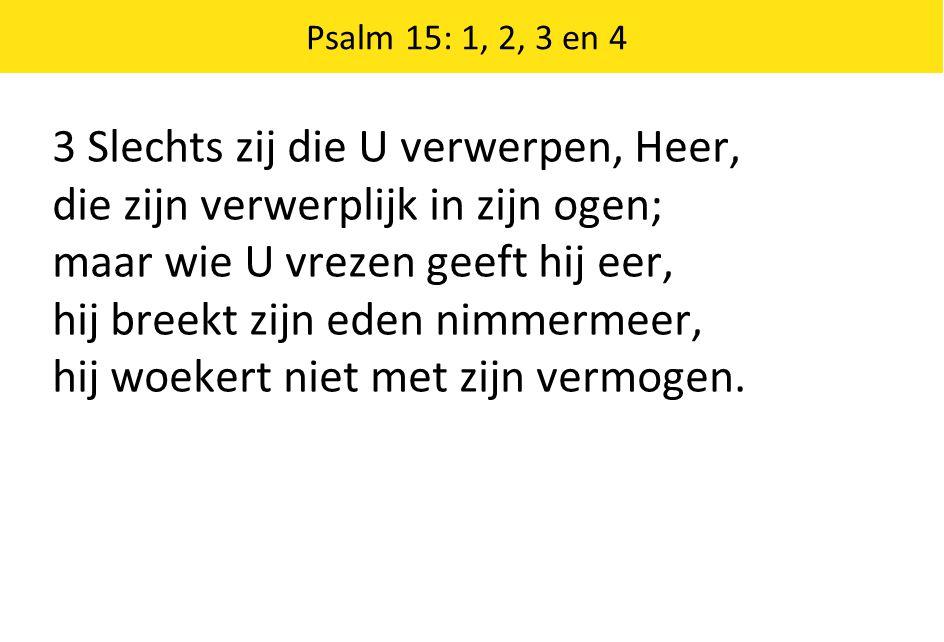 Psalm 15: 1, 2, 3 en 4 3 Slechts zij die U verwerpen, Heer, die zijn verwerplijk in zijn ogen; maar wie U vrezen geeft hij eer, hij breekt zijn eden n
