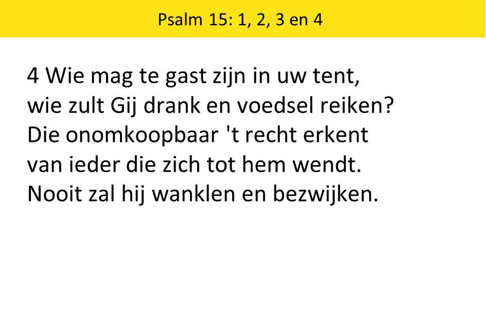 Psalm 15: 1, 2, 3 en 4 4 Wie mag te gast zijn in uw tent, wie zult Gij drank en voedsel reiken? Die onomkoopbaar 't recht erkent van ieder die zich to