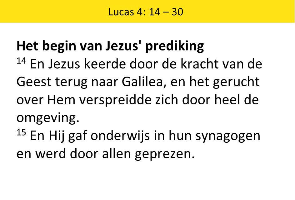 Het begin van Jezus' prediking 14 En Jezus keerde door de kracht van de Geest terug naar Galilea, en het gerucht over Hem verspreidde zich door heel d