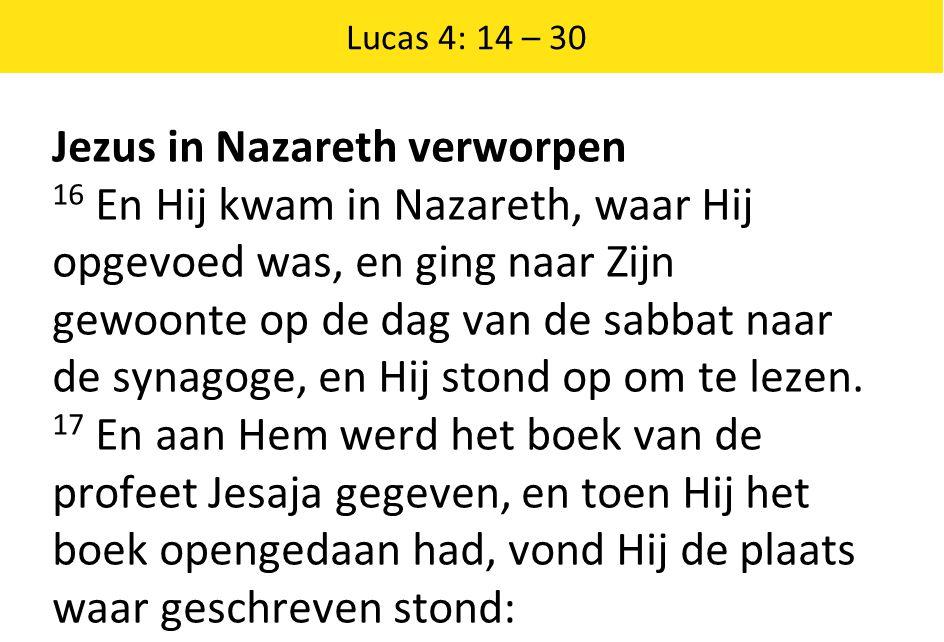 Lucas 4: 14 – 30 Jezus in Nazareth verworpen 16 En Hij kwam in Nazareth, waar Hij opgevoed was, en ging naar Zijn gewoonte op de dag van de sabbat naa