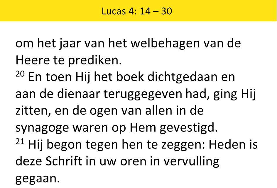Lucas 4: 14 – 30 om het jaar van het welbehagen van de Heere te prediken. 20 En toen Hij het boek dichtgedaan en aan de dienaar teruggegeven had, ging