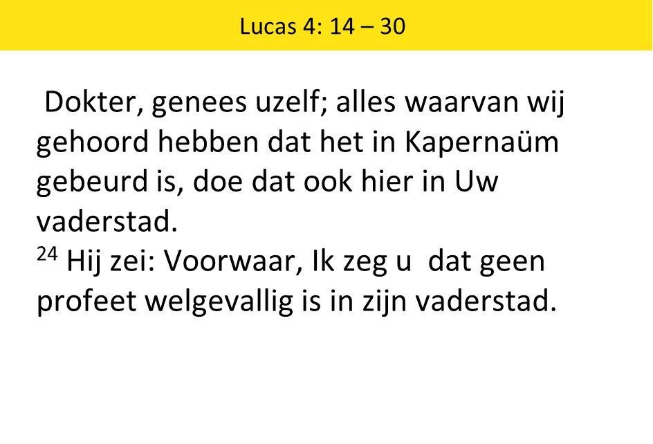 Lucas 4: 14 – 30 Dokter, genees uzelf; alles waarvan wij gehoord hebben dat het in Kapernaüm gebeurd is, doe dat ook hier in Uw vaderstad. 24 Hij zei: