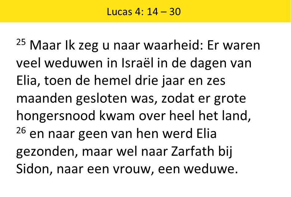Lucas 4: 14 – 30 25 Maar Ik zeg u naar waarheid: Er waren veel weduwen in Israël in de dagen van Elia, toen de hemel drie jaar en zes maanden gesloten
