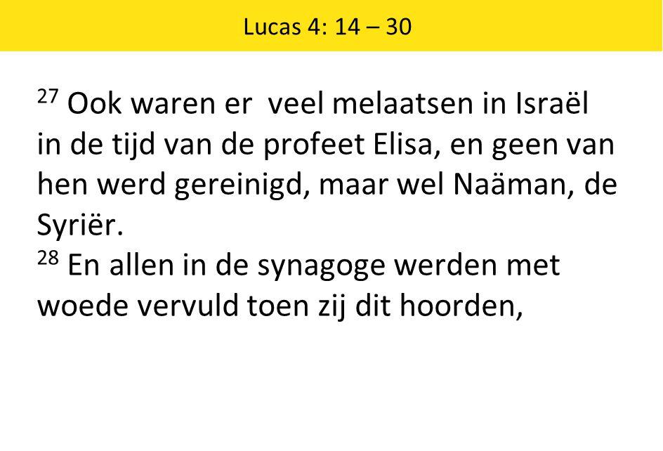 Lucas 4: 14 – 30 27 Ook waren er veel melaatsen in Israël in de tijd van de profeet Elisa, en geen van hen werd gereinigd, maar wel Naäman, de Syriër.