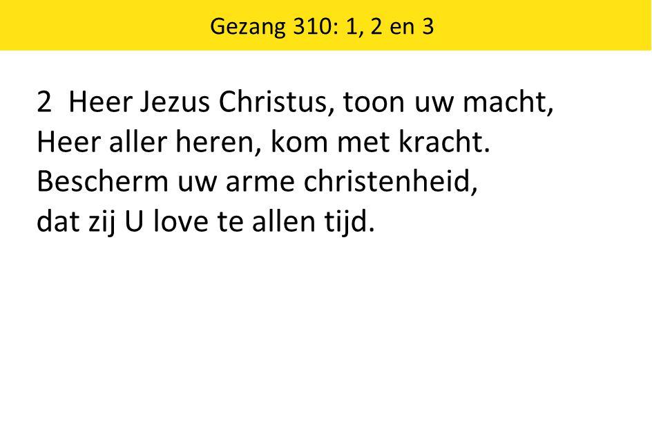 Gezang 310: 1, 2 en 3 2 Heer Jezus Christus, toon uw macht, Heer aller heren, kom met kracht. Bescherm uw arme christenheid, dat zij U love te allen t