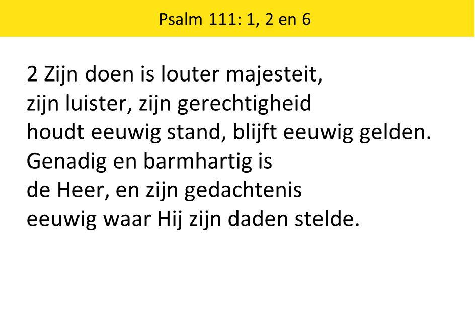 Psalm 111: 1, 2 en 6 2 Zijn doen is louter majesteit, zijn luister, zijn gerechtigheid houdt eeuwig stand, blijft eeuwig gelden. Genadig en barmhartig