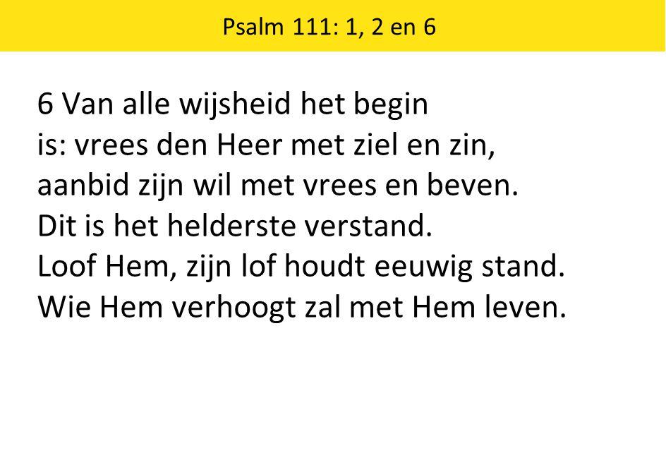 Psalm 111: 1, 2 en 6 6 Van alle wijsheid het begin is: vrees den Heer met ziel en zin, aanbid zijn wil met vrees en beven. Dit is het helderste versta