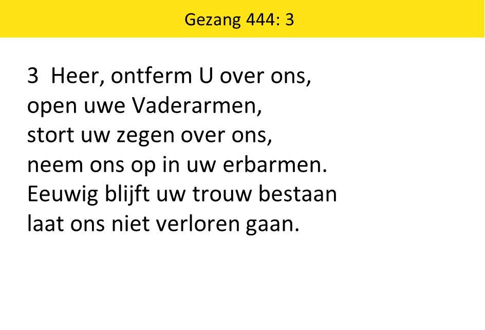 Gezang 444: 3 3 Heer, ontferm U over ons, open uwe Vaderarmen, stort uw zegen over ons, neem ons op in uw erbarmen. Eeuwig blijft uw trouw bestaan laa