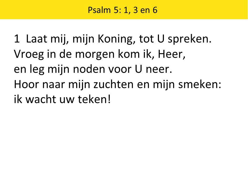 1 Laat mij, mijn Koning, tot U spreken. Vroeg in de morgen kom ik, Heer, en leg mijn noden voor U neer. Hoor naar mijn zuchten en mijn smeken: ik wach