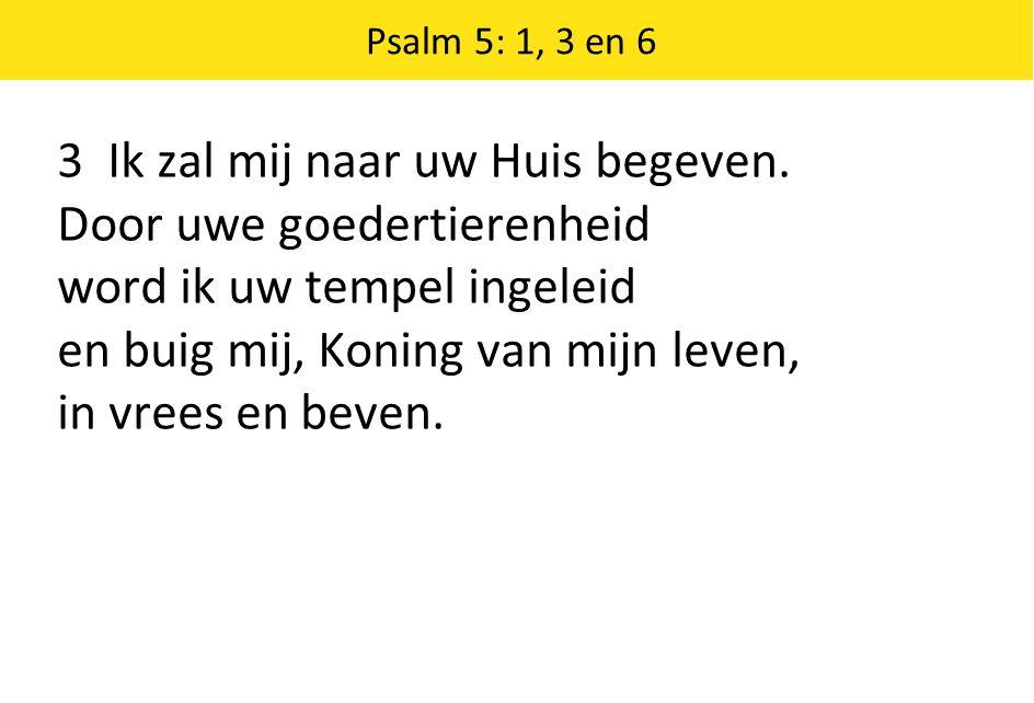 3 Ik zal mij naar uw Huis begeven. Door uwe goedertierenheid word ik uw tempel ingeleid en buig mij, Koning van mijn leven, in vrees en beven.