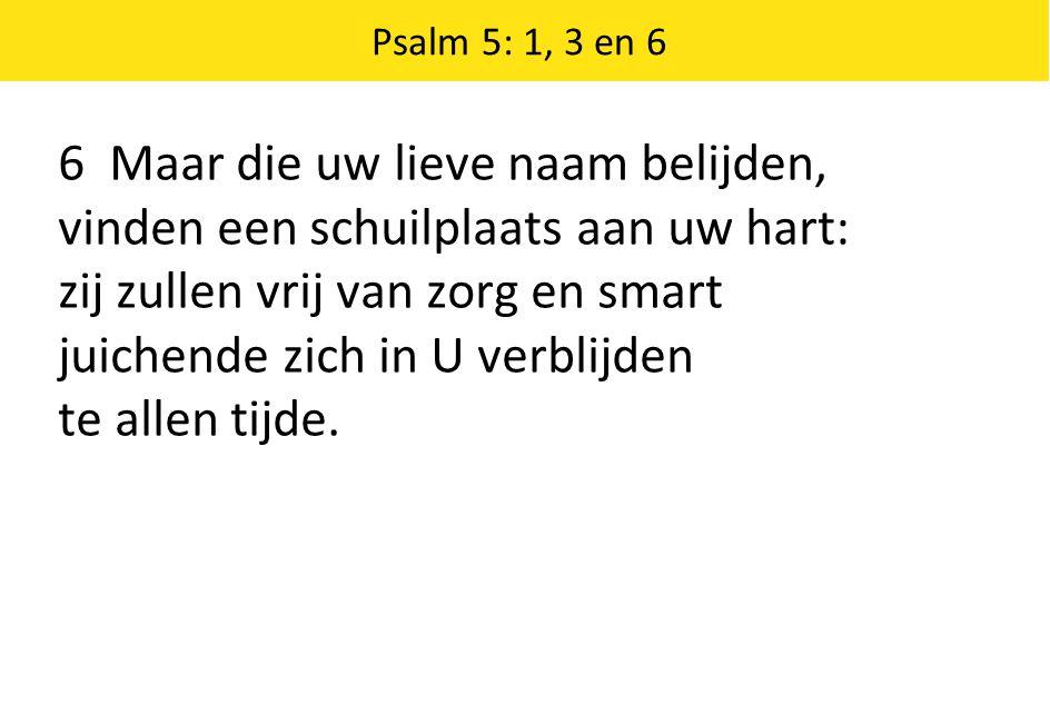 Psalm 5: 1, 3 en 6 6 Maar die uw lieve naam belijden, vinden een schuilplaats aan uw hart: zij zullen vrij van zorg en smart juichende zich in U verbl
